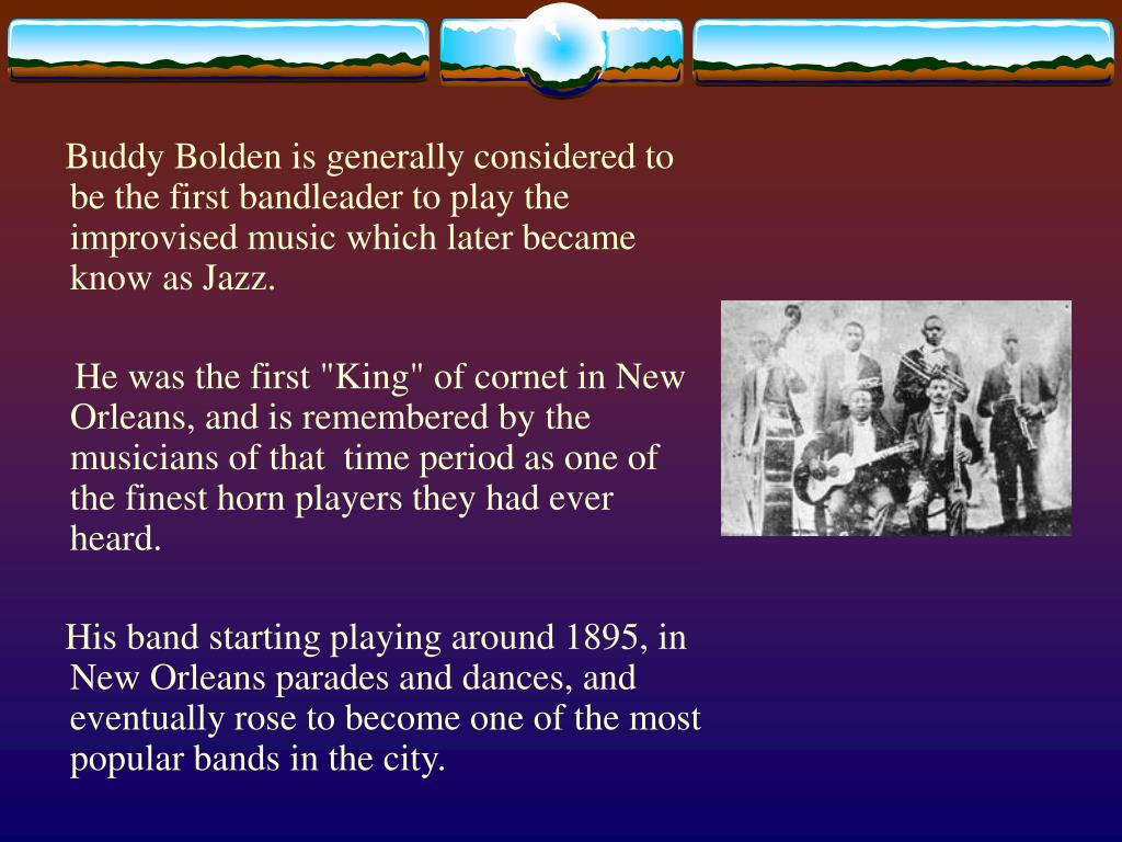 Buddy Bolden is generally considered to be the first bandleader to play the improvised music which later became know as Jazz.