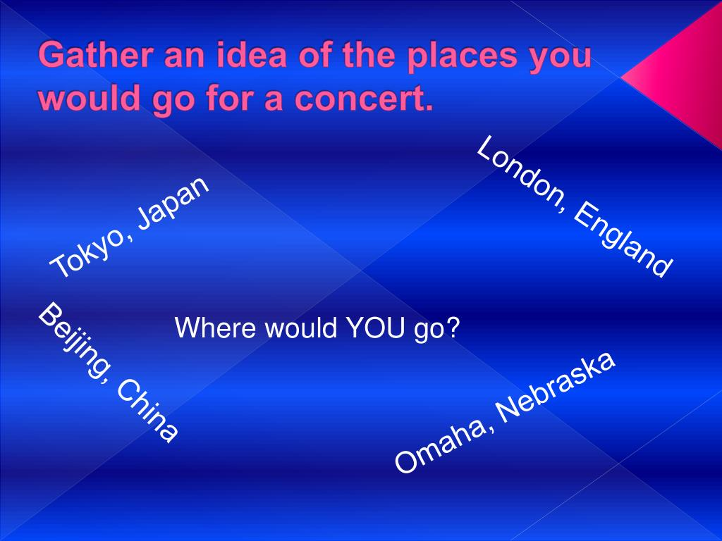 Gather an idea of the places you would go for a concert.
