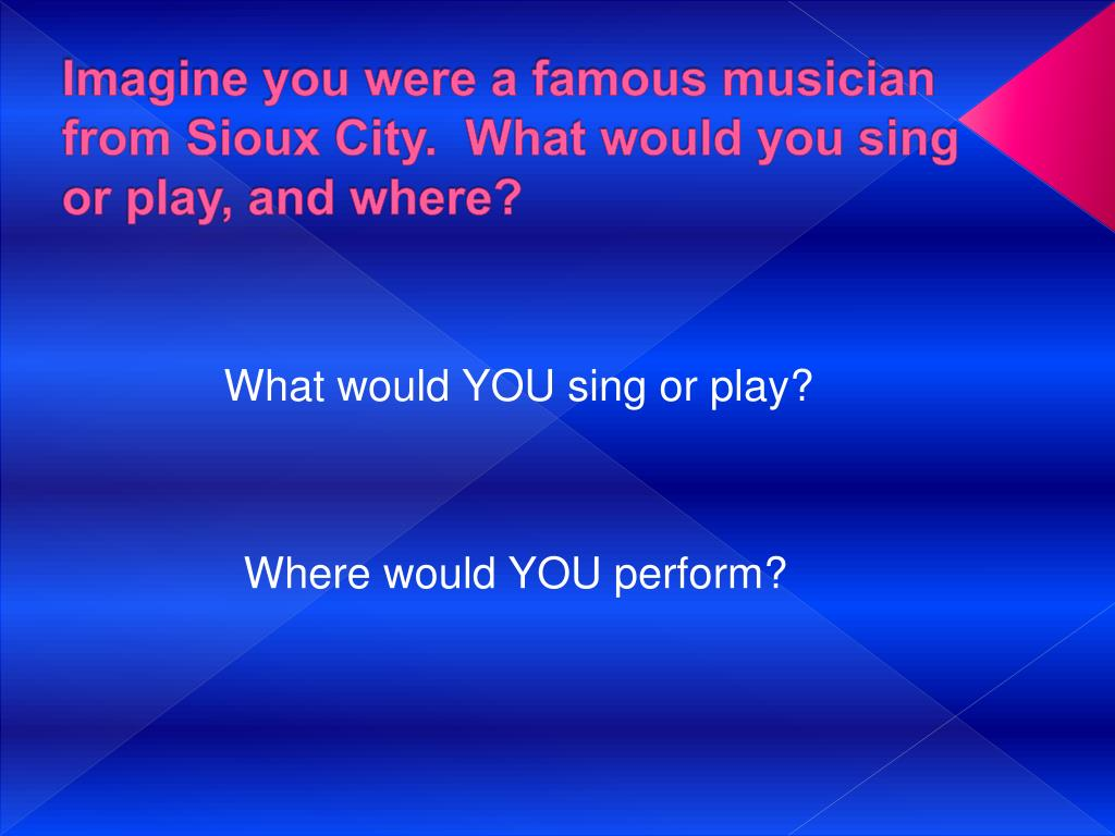 Imagine you were a famous musician from Sioux City.  What would you sing or play, and where?