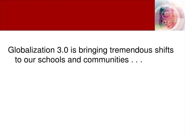 Globalization 3.0 is bringing tremendous shifts to our schools and communities . . .