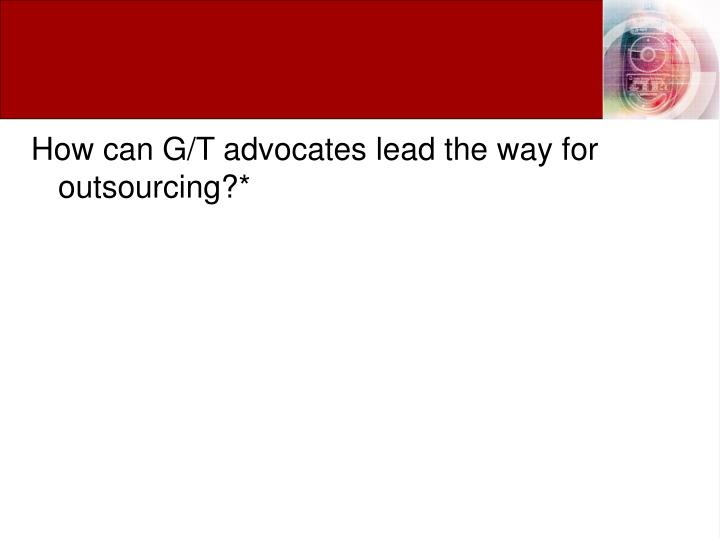 How can G/T advocates lead the way for outsourcing?*