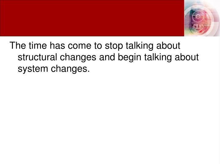 The time has come to stop talking about structural changes and begin talking about system changes.