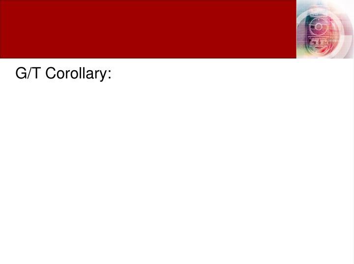 G/T Corollary: