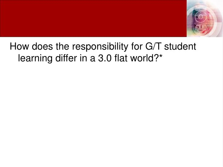 How does the responsibility for G/T student learning differ in a 3.0 flat world?*