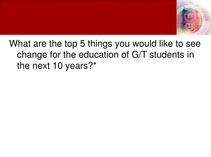 What are the top 5 things you would like to see change for the education of G/T students in the next 10 years?*