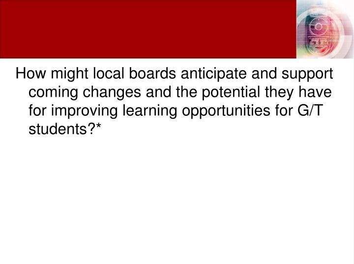 How might local boards anticipate and support coming changes and the potential they have for improving learning opportunities for G/T students?*