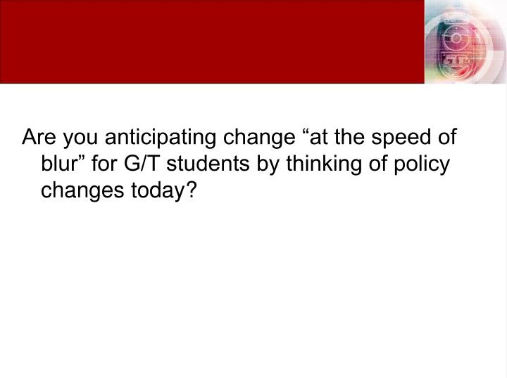 "Are you anticipating change ""at the speed of blur"" for G/T students by thinking of policy changes today?"