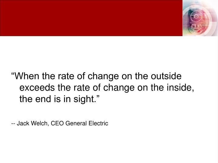 """When the rate of change on the outside exceeds the rate of change on the inside, the end is in sight."""