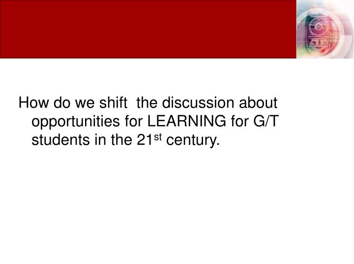 How do we shift  the discussion about opportunities for LEARNING for G/T students in the 21