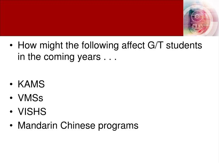 How might the following affect G/T students in the coming years . . .