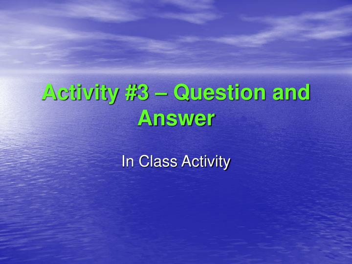 Activity #3 – Question and Answer