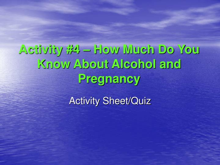 Activity #4 – How Much Do You Know About Alcohol and Pregnancy