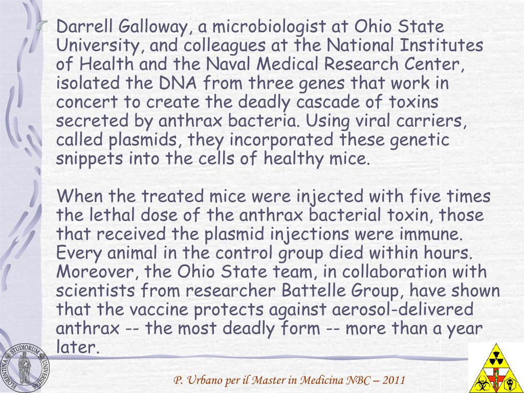 Darrell Galloway, a microbiologist at Ohio State University, and colleagues at the National Institutes of Health and the Naval Medical Research Center, isolated the DNA from three genes that work in concert to create the deadly cascade of toxins secreted by anthrax bacteria. Using viral carriers, called plasmids, they incorporated these genetic snippets into the cells of healthy mice.