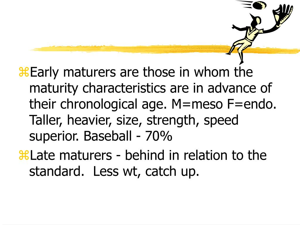 Early maturers are those in whom the maturity characteristics are in advance of their chronological age. M=meso F=endo.  Taller, heavier, size, strength, speed superior. Baseball - 70%
