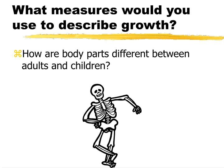 What measures would you use to describe growth