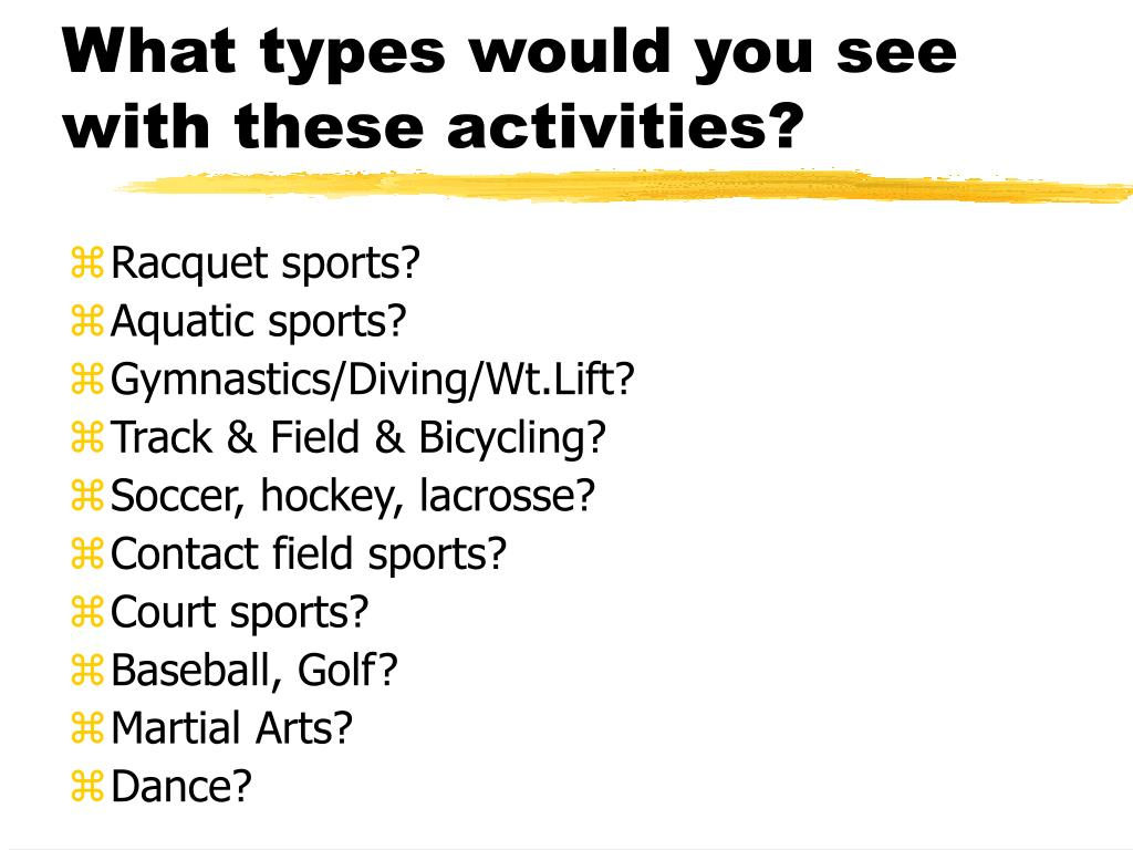 What types would you see with these activities?