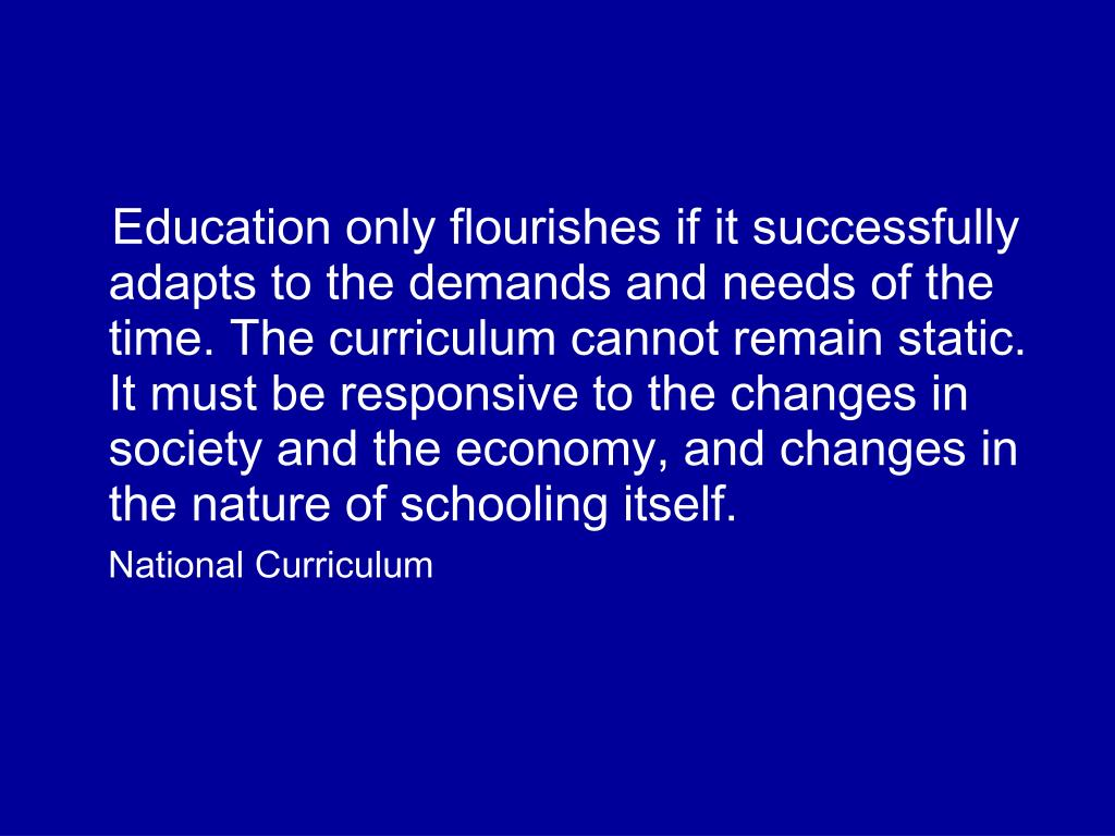 Education only flourishes if it successfully adapts to the demands and needs of the time. The curriculum cannot remain static. It must be responsive to the changes in society and the economy, and changes in the nature of schooling itself.