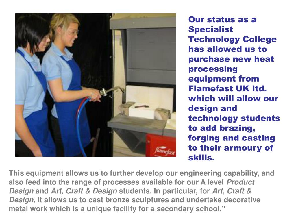 Our status as a Specialist Technology College has allowed us to purchase new heat processing equipment from Flamefast UK ltd. which will allow our design and technology students to add brazing, forging and casting to their armoury of skills.