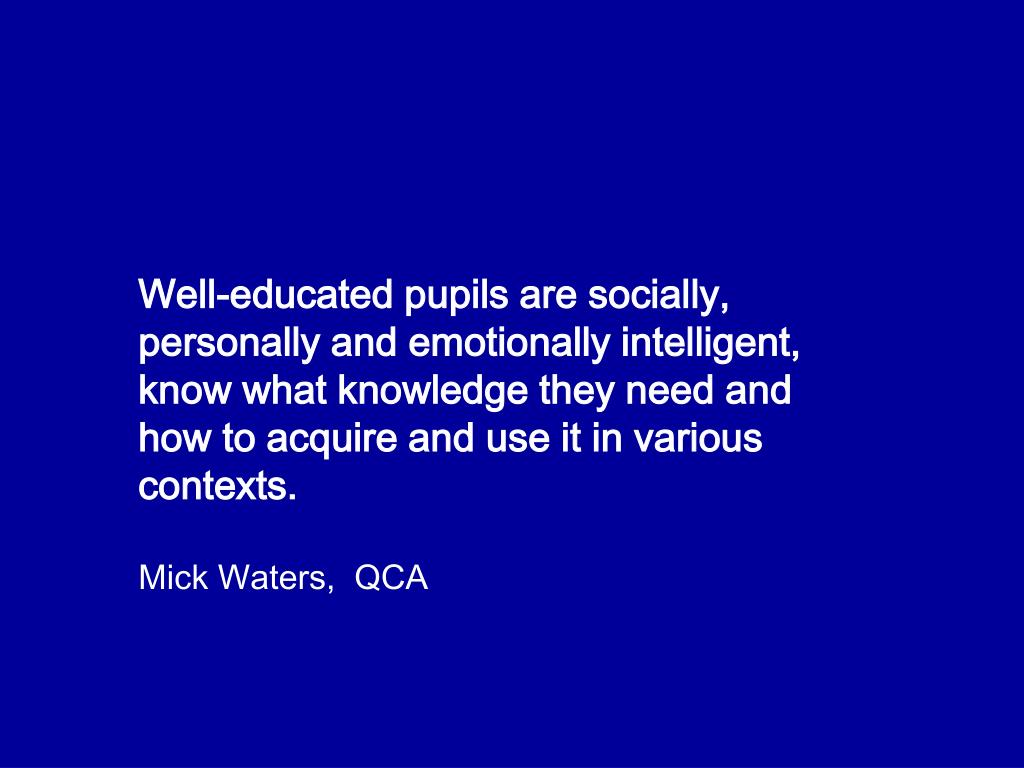 Well-educated pupils are socially, personally and emotionally intelligent, know what knowledge they need and how to acquire and use it in various contexts.
