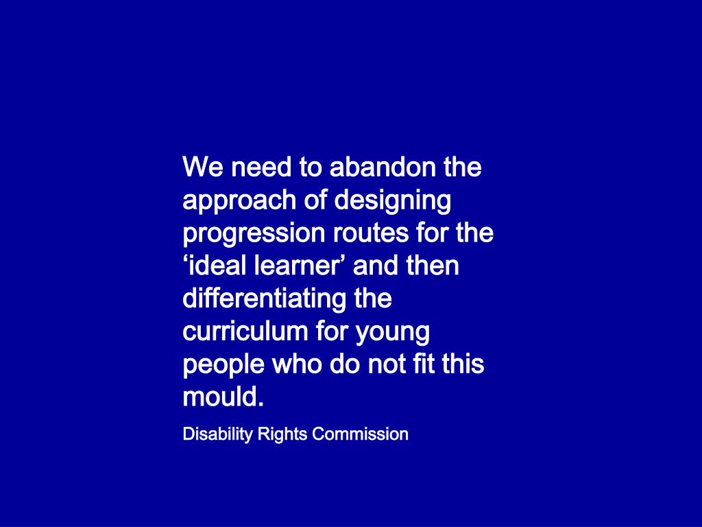 We need to abandon the approach of designing progression routes for the 'ideal learner' and then differentiating the curriculum for young people who do not fit this mould.