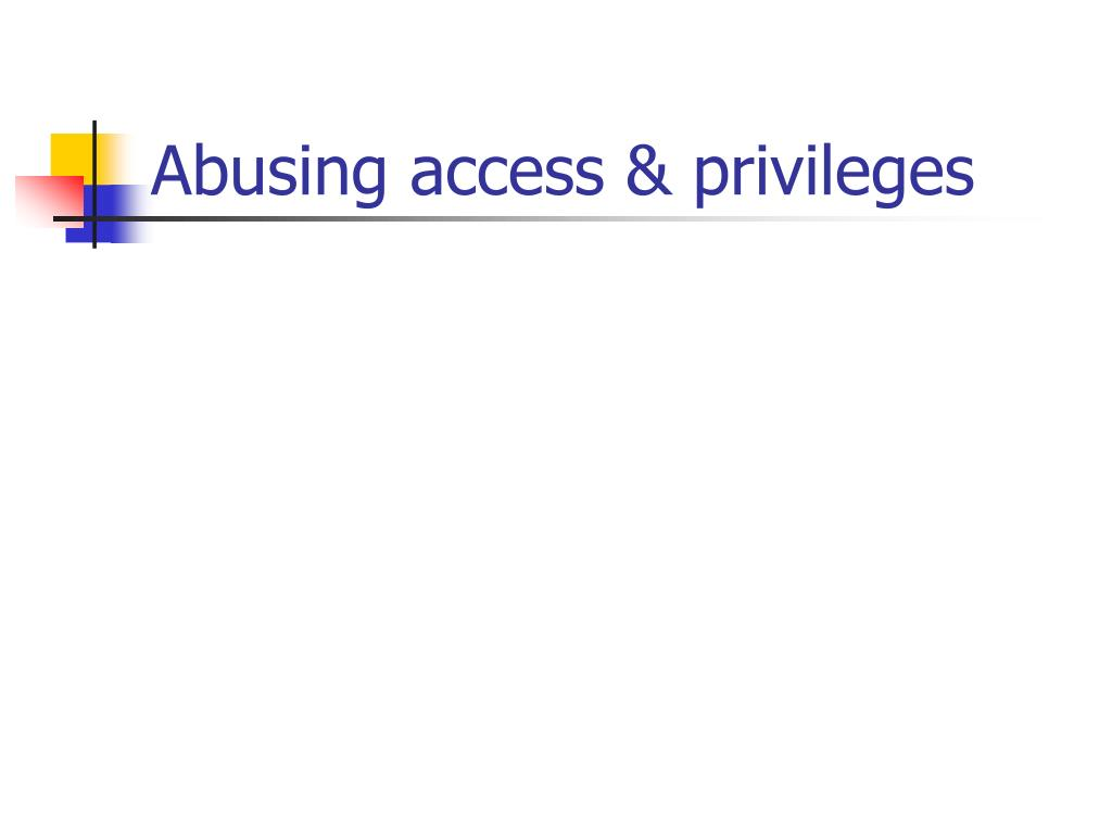 Abusing access & privileges