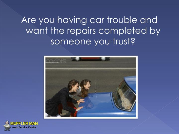 Are you having car trouble and want the repairs completed by someone you trust?