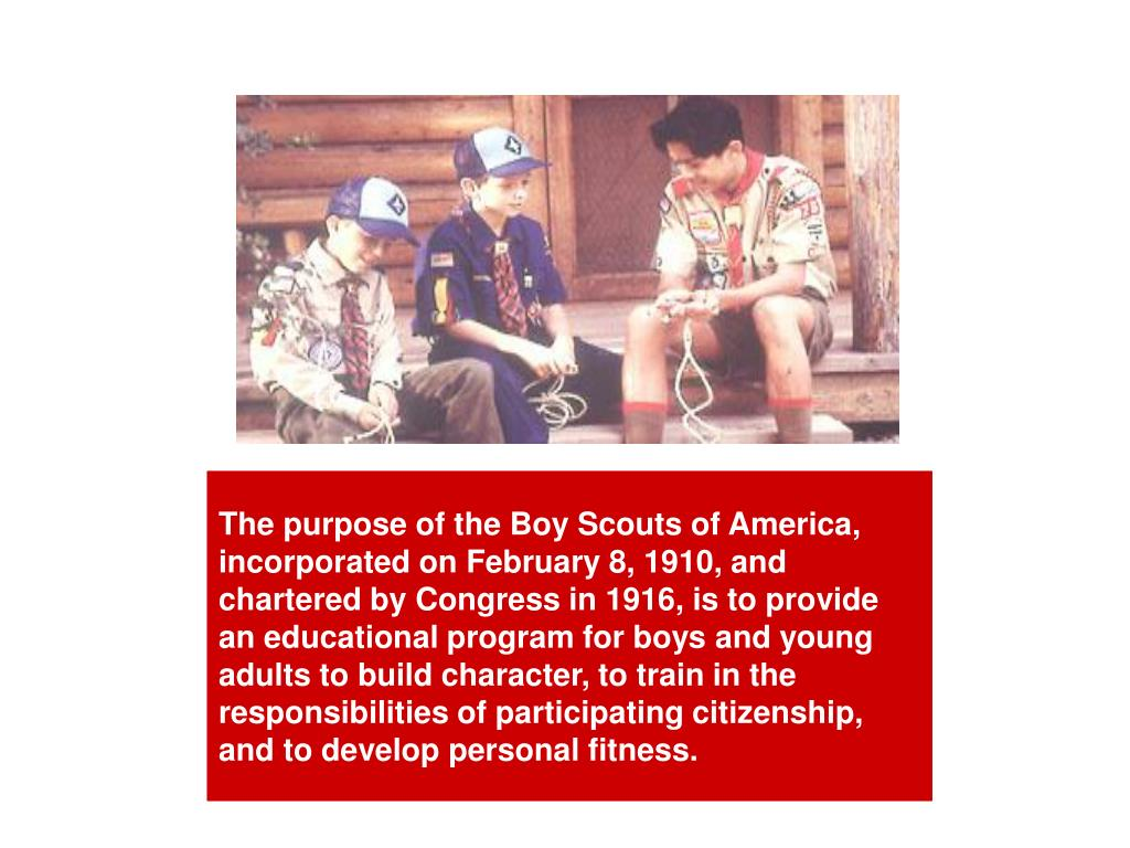 The purpose of the Boy Scouts of America, incorporated on February 8, 1910, and chartered by Congress in 1916, is to provide an educational program for boys and young adults to build character, to train in the responsibilities of participating citizenship, and to develop personal fitness.