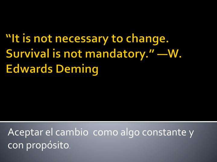 """""""It is not necessary to change. Survival is not mandatory."""" —W. Edwards Deming"""