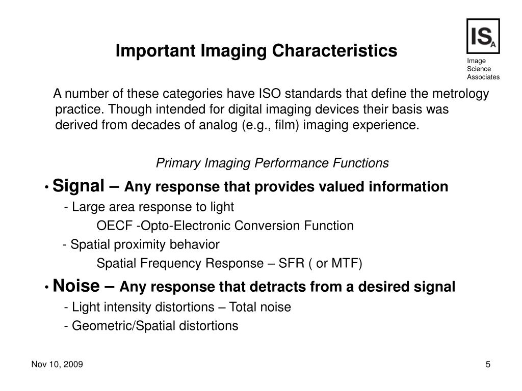 A number of these categories have ISO standards that define the metrology practice. Though intended for digital imaging devices their basis was derived from decades of analog (e.g., film) imaging experience.