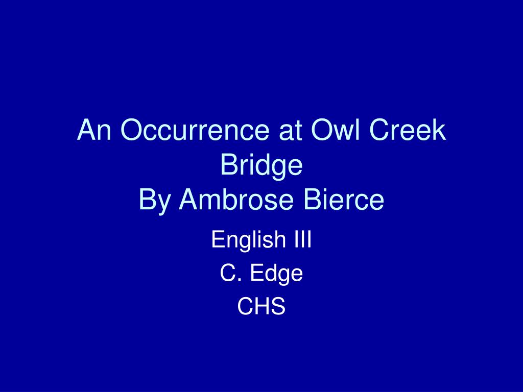 occurrence at owl creek bridge essay prompts This post contains the necessary texts and handouts for two versions of an occurrence at owl creek bridge: ambrose bierce's original short story and the 1963 film adaptation by robert enrico separate post will be created with information on your final test, essay prompts, and collaborative work.