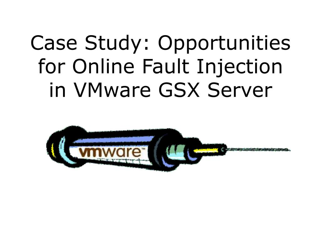 Case Study: Opportunities for Online Fault Injection in VMware GSX Server