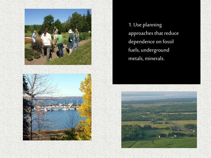1. Use planning approaches that reduce dependence on fossil fuels, underground metals, minerals.