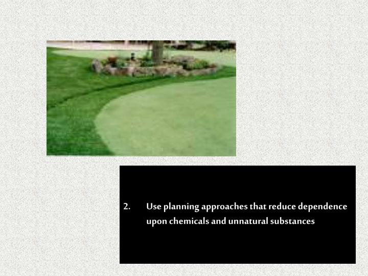 2.Use planning approaches that reduce dependence upon chemicals and unnatural substances