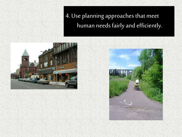 4. Use planning approaches that meet human needs fairly and efficiently.