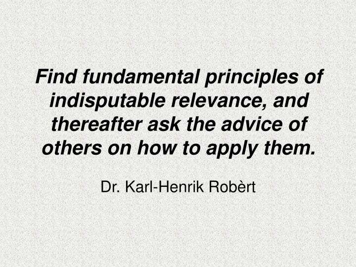 Find fundamental principles of indisputable relevance, and thereafter ask the advice of others on how to apply them.