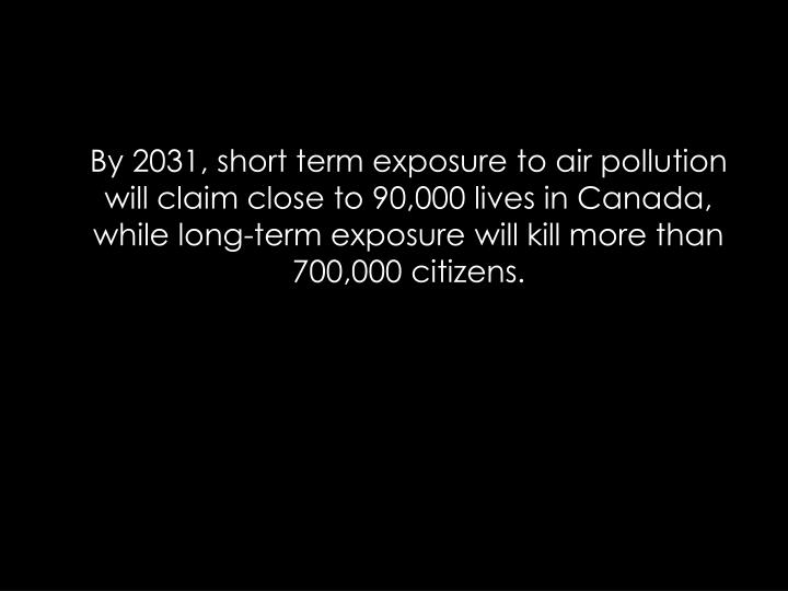 By 2031, short term exposure to air pollution will claim close to 90,000 lives in Canada, while long-term exposure will kill more than 700,000 citizens.