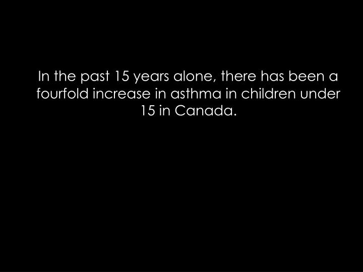 In the past 15 years alone, there has been a fourfold increase in asthma in children under 15 in Canada.