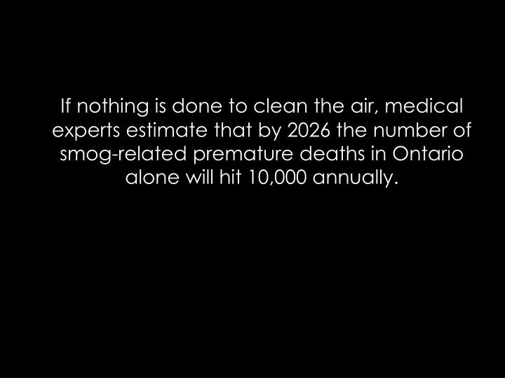 If nothing is done to clean the air, medical experts estimate that by 2026 the number of smog-related premature deaths in Ontario alone will hit 10,000 annually.