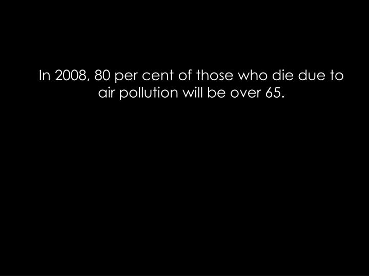 In 2008, 80 per cent of those who die due to air pollution will be over 65.