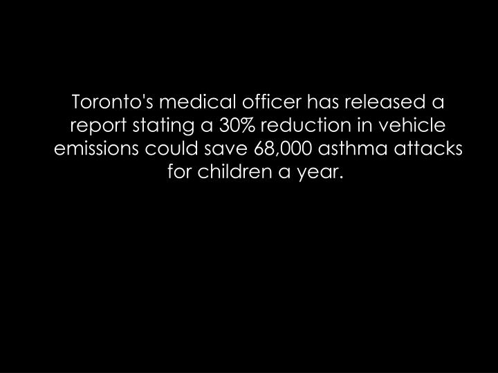 Toronto's medical officer has released a report stating a 30% reduction in vehicle emissions could save 68,000 asthma attacks for children a year.