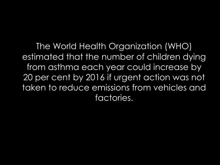 The World Health Organization (WHO) estimated that the number of children dying from asthma each year could increase by 20 per cent by 2016 if urgent action was not taken to reduce emissions from vehicles and factories.