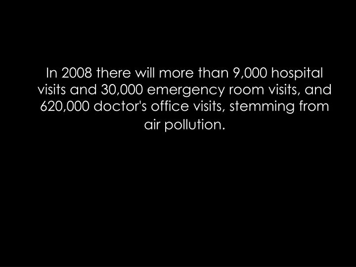 In 2008 there will more than 9,000 hospital visits and 30,000 emergency room visits, and 620,000 doctor's office visits, stemming from air pollution.