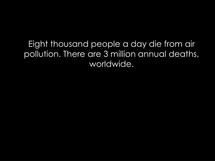 Eight thousand people a day die from air pollution. There are 3 million annual deaths, worldwide.