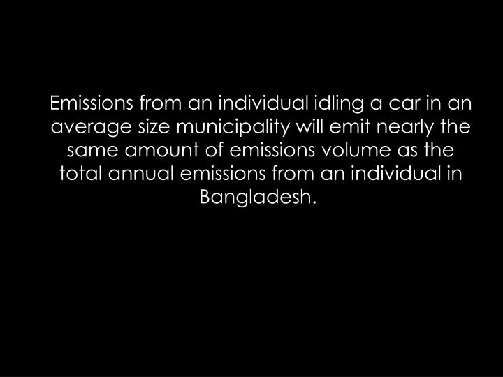Emissions from an individual idling a car in an average size municipality will emit nearly the same amount of emissions volume as the total annual emissions from an individual in Bangladesh.