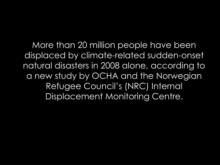 More than 20 million people have been displaced by climate-related sudden-onset natural disasters in 2008 alone, according to a new study by OCHA and the Norwegian Refugee Councils (NRC) Internal Displacement Monitoring Centre.