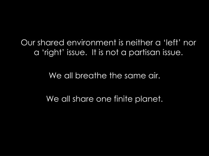 Our shared environment is neither a left nor a right issue. It is not a partisan issue.