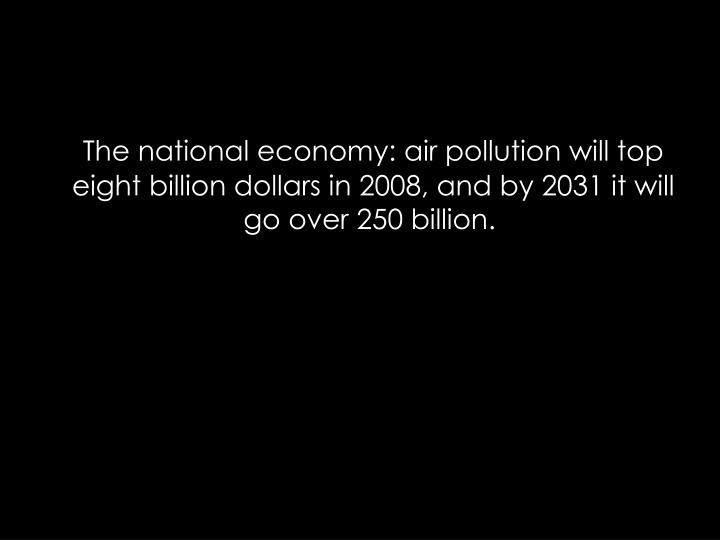 The national economy: air pollution will top eight billion dollars in 2008, and by 2031 it will go over 250 billion.