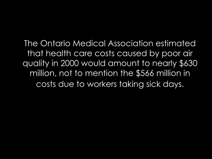 The Ontario Medical Association estimated that health care costs caused by poor air quality in 2000 would amount to nearly $630 million, not to mention the $566 million in costs due to workers taking sick days.