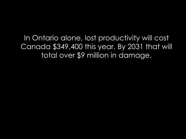 In Ontario alone, lost productivity will cost Canada $349,400 this year. By 2031 that will total over $9 million in damage.