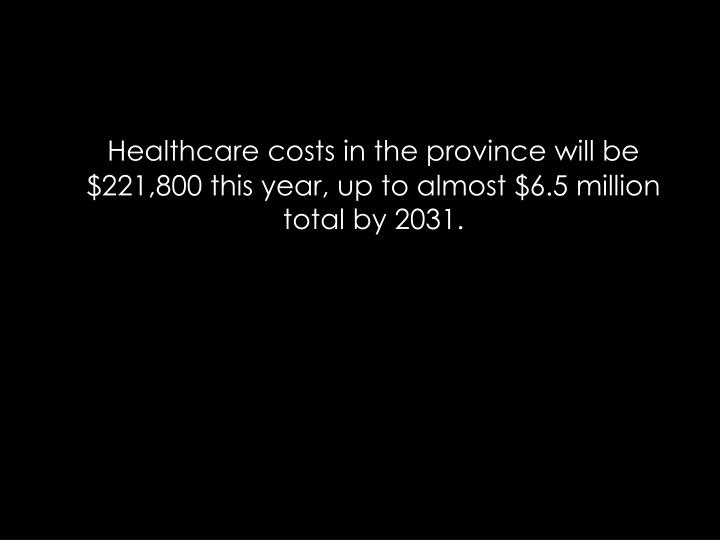 Healthcare costs in the province will be $221,800 this year, up to almost $6.5 million total by 2031.